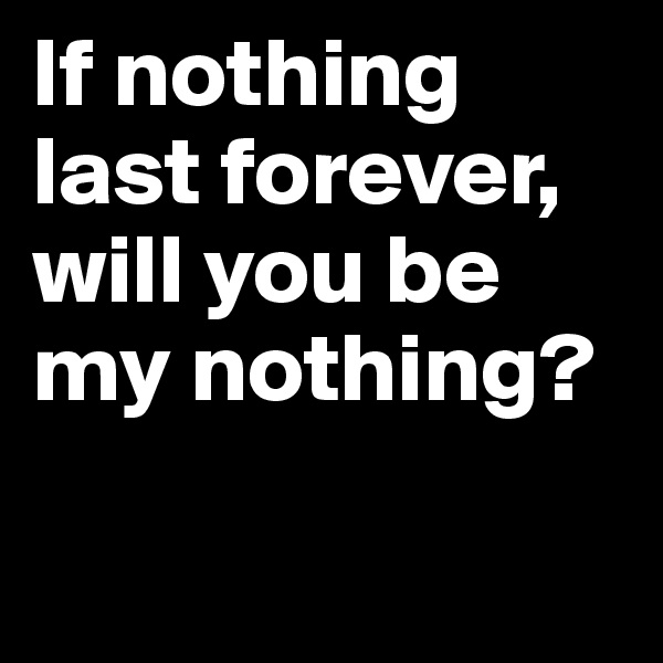 If nothing last forever, will you be my nothing?