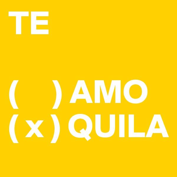 TE  (     ) AMO ( x ) QUILA