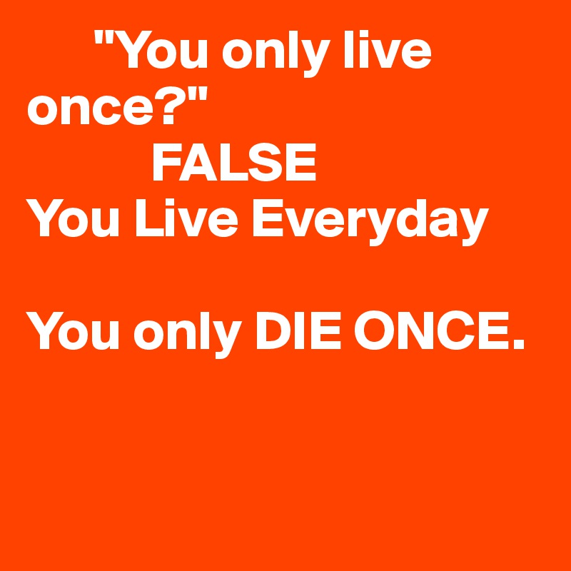 """You only live       once?""             FALSE You Live Everyday  You only DIE ONCE."