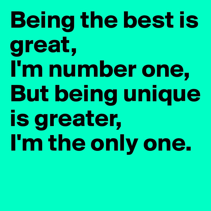 Being the best is great,  I'm number one, But being unique is greater,  I'm the only one.