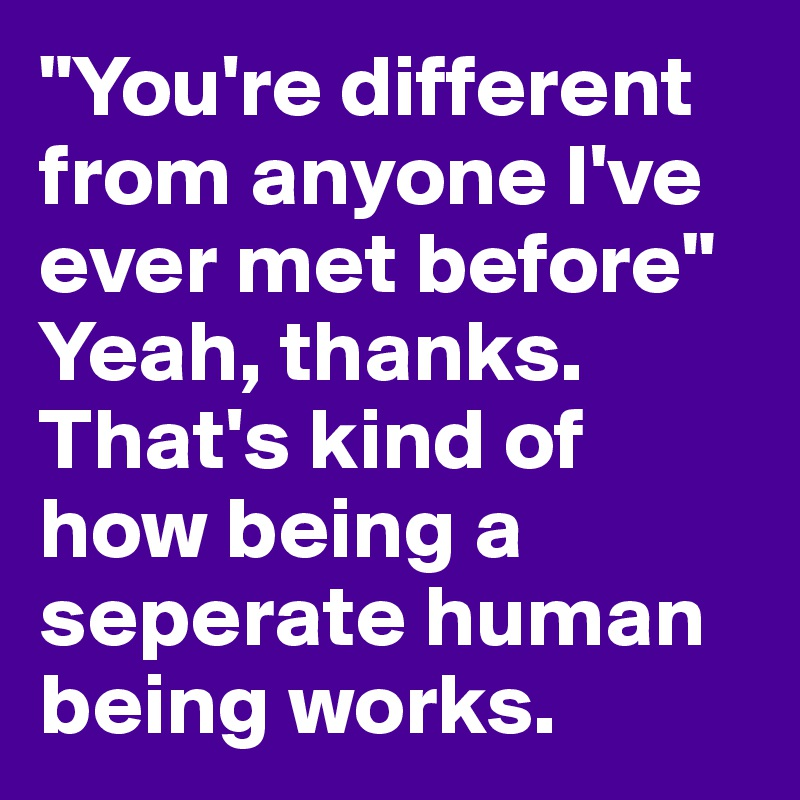 """""""You're different from anyone I've ever met before""""  Yeah, thanks. That's kind of how being a seperate human being works."""