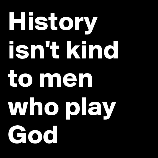 History isn't kind to men who play God