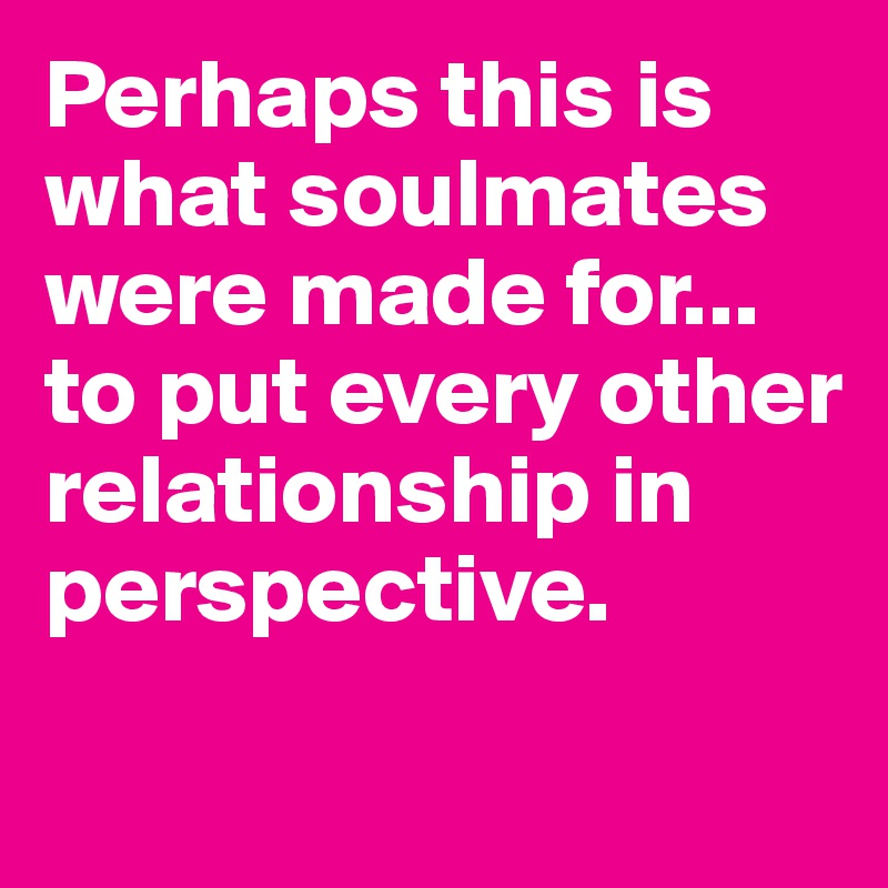 Perhaps this is what soulmates were made for... to put every other relationship in perspective.