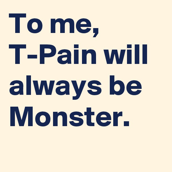 To me, T-Pain will always be Monster.