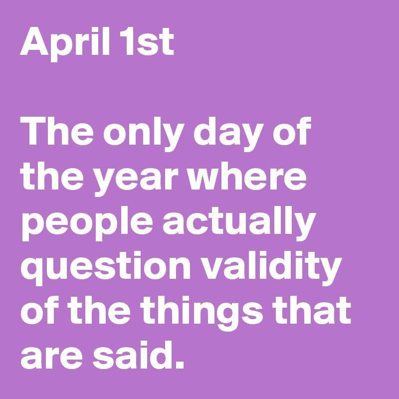 April 1st  The only day of the year where people actually question validity of the things that are said.