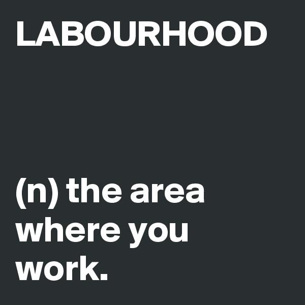 LABOURHOOD    (n) the area where you work.