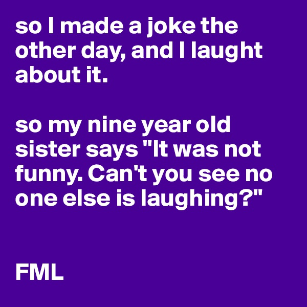 "so I made a joke the other day, and I laught about it.  so my nine year old sister says ""It was not funny. Can't you see no one else is laughing?""   FML"