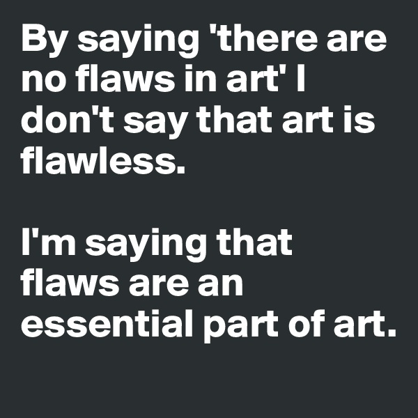 By saying 'there are no flaws in art' I don't say that art is flawless.   I'm saying that flaws are an essential part of art.