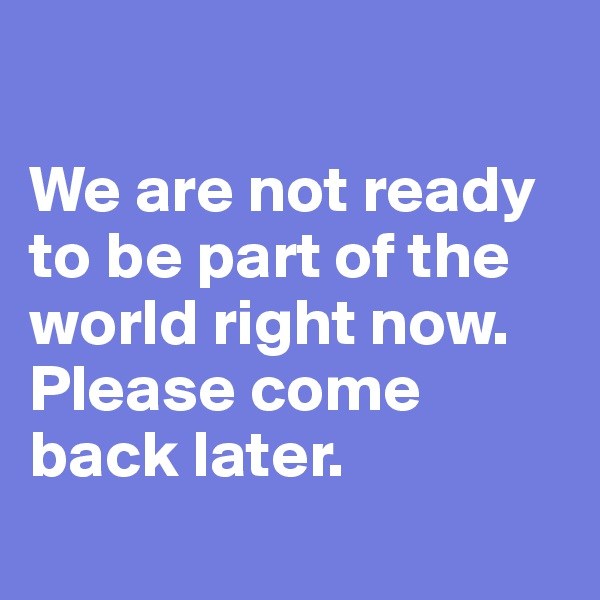 We are not ready to be part of the world right now. Please come back later.