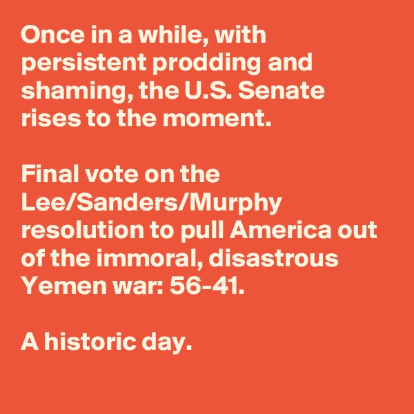 Once in a while, with persistent prodding and shaming, the U.S. Senate rises to the moment.   Final vote on the Lee/Sanders/Murphy resolution to pull America out of the immoral, disastrous Yemen war: 56-41.  A historic day.