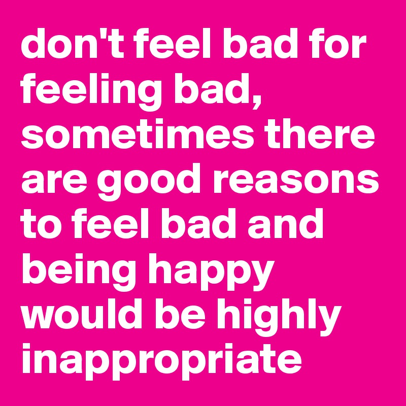 don't feel bad for feeling bad, sometimes there are good reasons to feel bad and being happy would be highly inappropriate