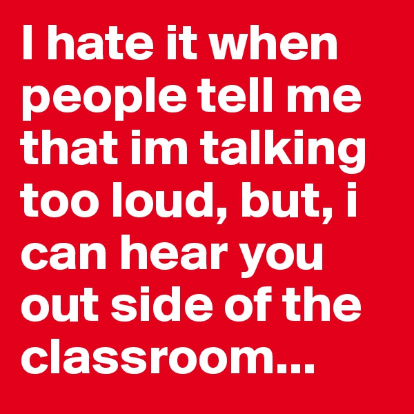 I hate it when people tell me that im talking too loud, but, i can hear you out side of the classroom...
