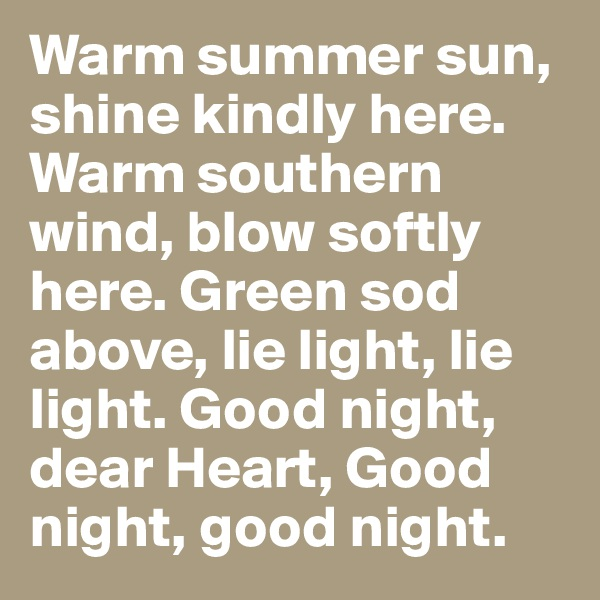 Warm summer sun, shine kindly here. Warm southern wind, blow softly here. Green sod above, lie light, lie light. Good night, dear Heart, Good night, good night.