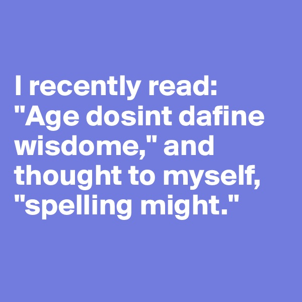 """I recently read: """"Age dosint dafine wisdome,"""" and thought to myself, """"spelling might."""""""