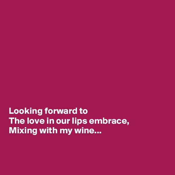 Looking forward to  The love in our lips embrace, Mixing with my wine...