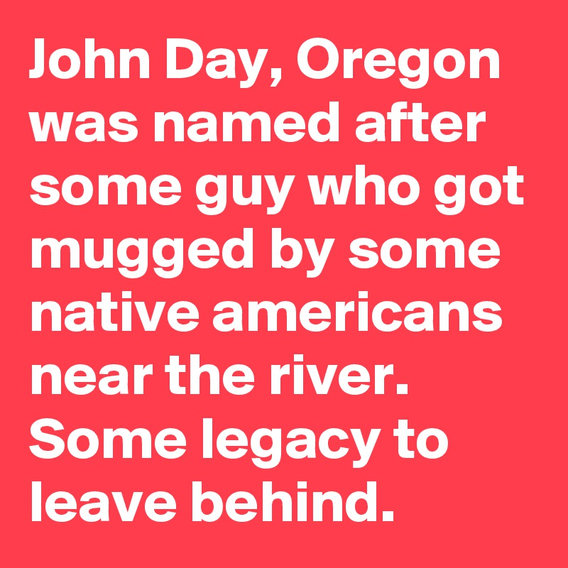 John Day, Oregon was named after some guy who got mugged by some native americans near the river. Some legacy to leave behind.