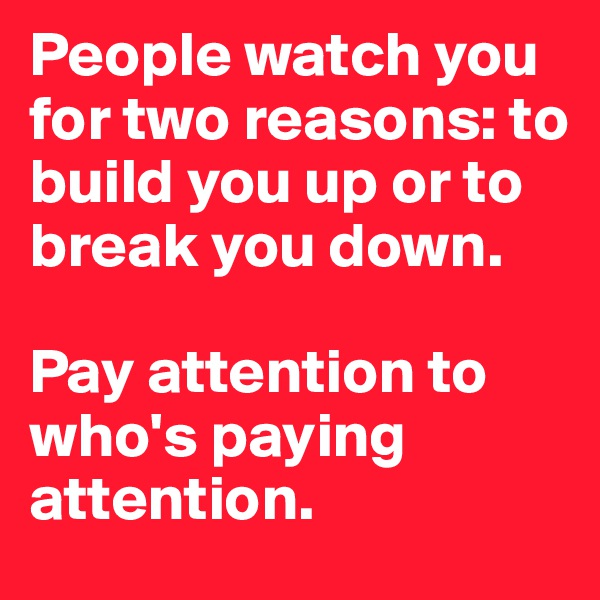 People watch you for two reasons: to build you up or to break you down.   Pay attention to who's paying attention.