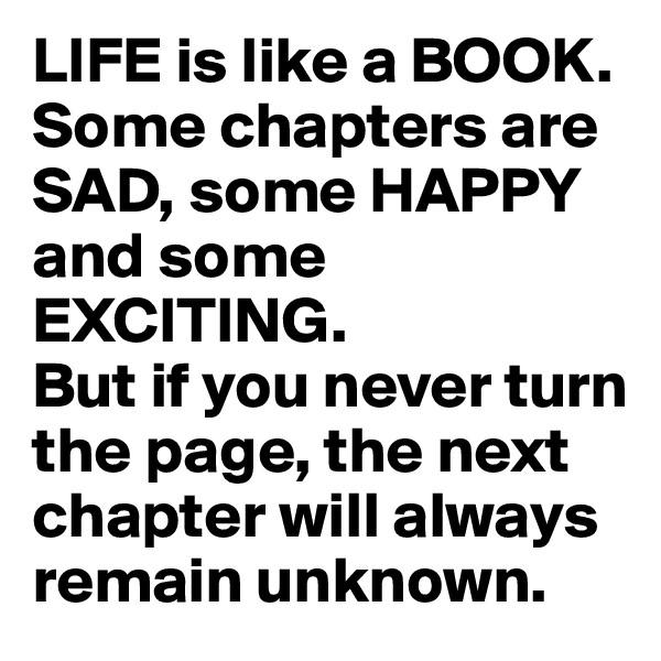 LIFE is like a BOOK. Some chapters are SAD, some HAPPY and some EXCITING.  But if you never turn the page, the next chapter will always remain unknown.