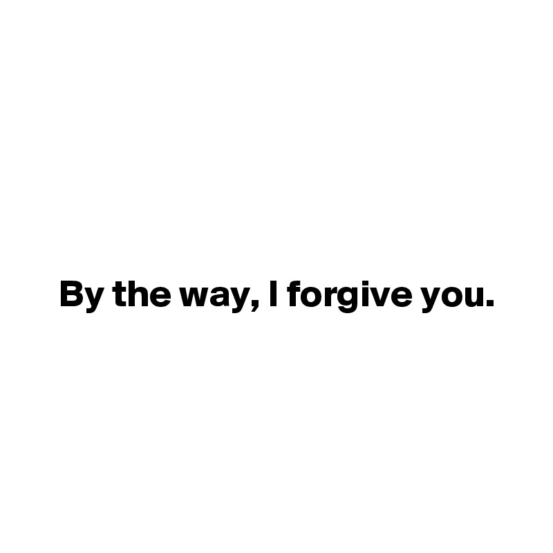 By the way, I forgive you.
