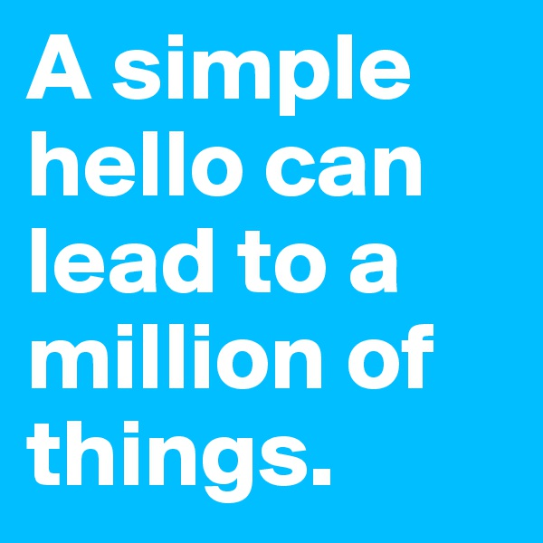 A simple hello can lead to a million of things.