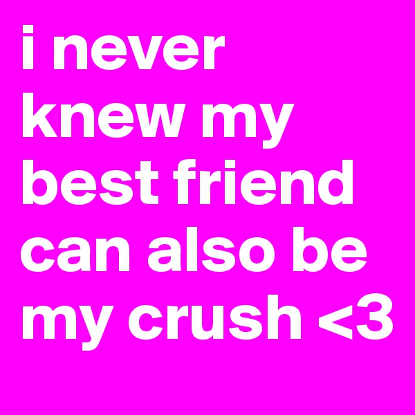 i never knew my best friend can also be my crush <3