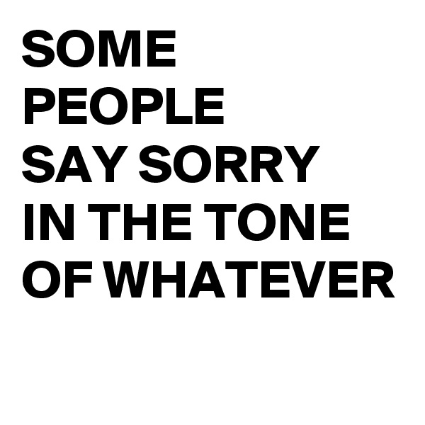 SOME PEOPLE  SAY SORRY  IN THE TONE OF WHATEVER