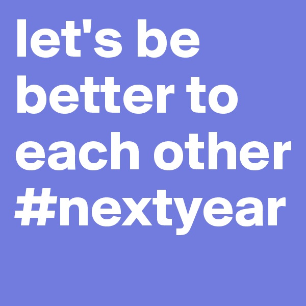 let's be better to each other #nextyear