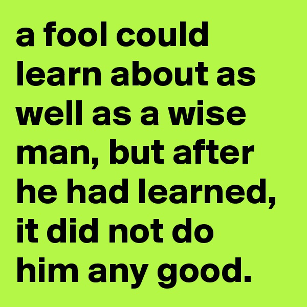 a fool could learn about as well as a wise man, but after he had learned, it did not do him any good.