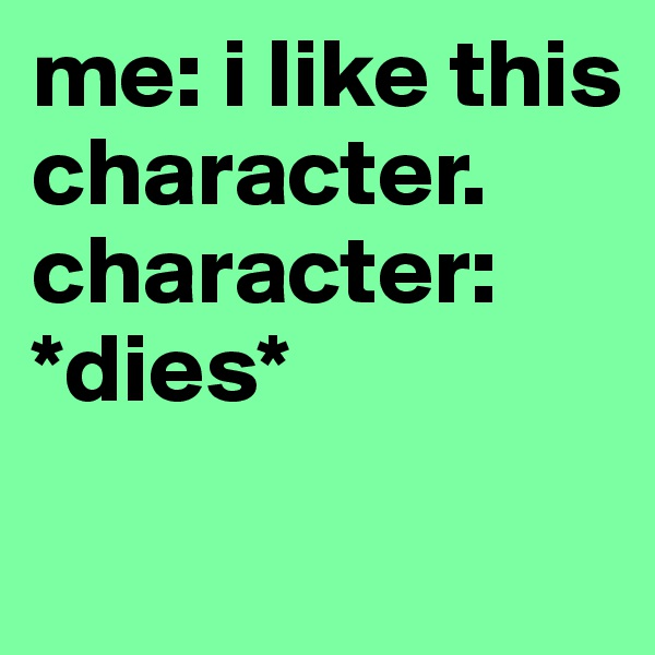 me: i like this character. character: *dies*