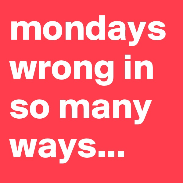 mondays wrong in so many ways...