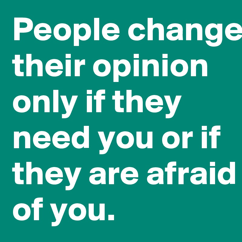 People change their opinion only if they need you or if they are afraid of you.