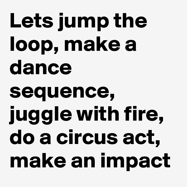 Lets jump the loop, make a dance sequence, juggle with fire, do a circus act, make an impact