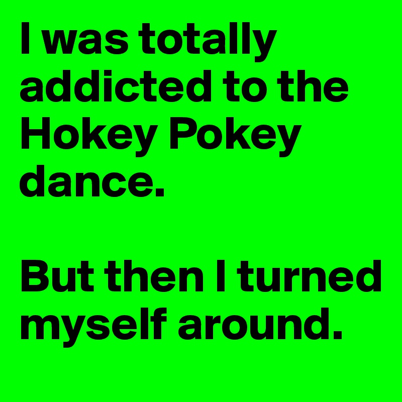 I was totally addicted to the Hokey Pokey dance.  But then I turned myself around.