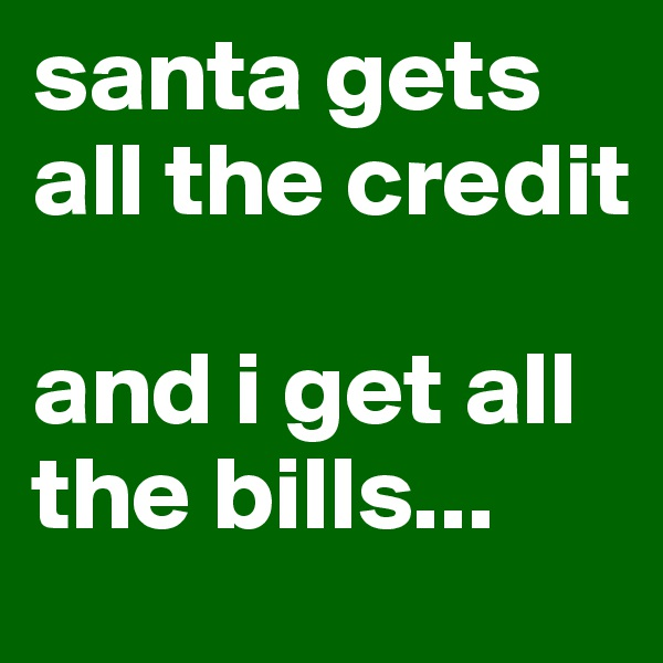santa gets all the credit  and i get all the bills...