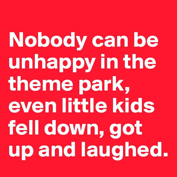 Nobody can be unhappy in the theme park, even little kids fell down, got up and laughed.