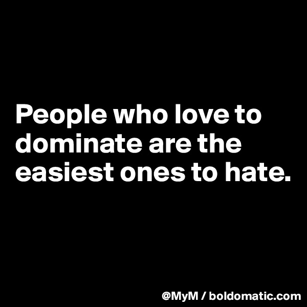 People who love to dominate are the easiest ones to hate.