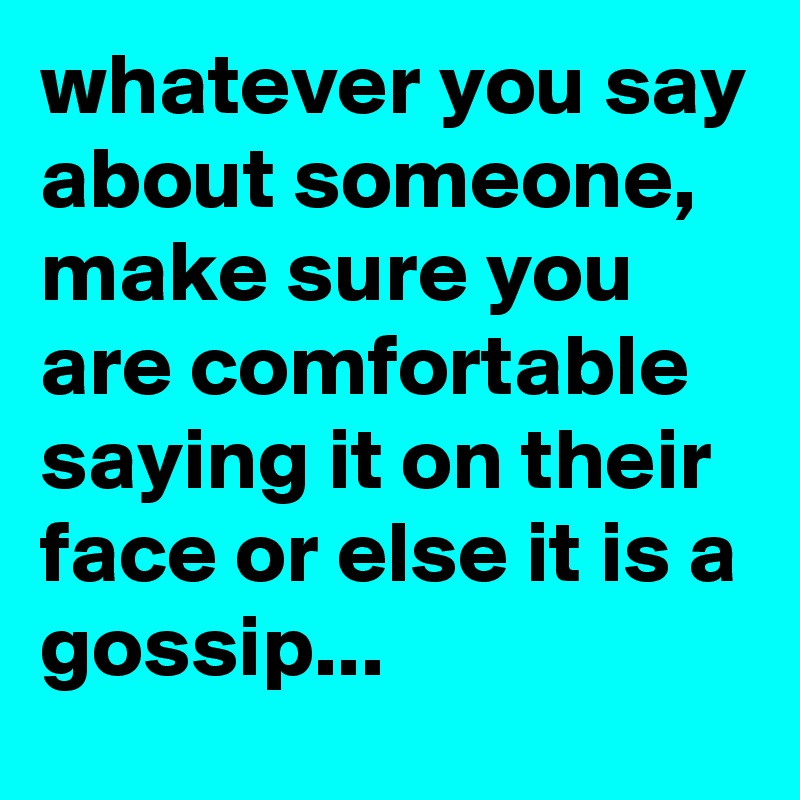 whatever you say about someone,  make sure you are comfortable  saying it on their face or else it is a gossip...