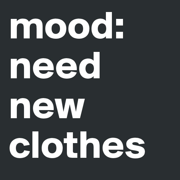 mood: need new clothes