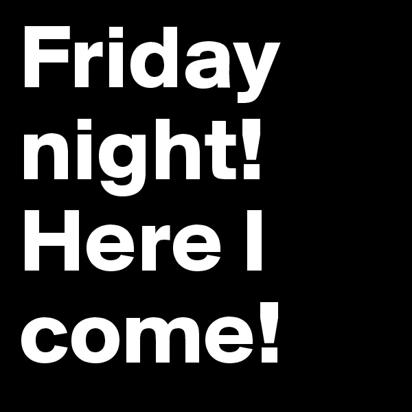 Friday night! Here I come!