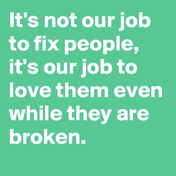 It's not our job to fix people, it's our job to love them even while they are broken.