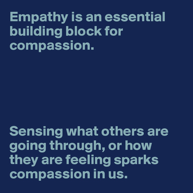 Empathy is an essential building block for compassion.       Sensing what others are going through, or how  they are feeling sparks compassion in us.