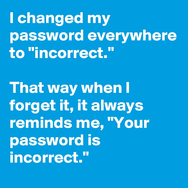 """I changed my password everywhere to """"incorrect.""""   That way when I forget it, it always reminds me, """"Your password is incorrect."""""""
