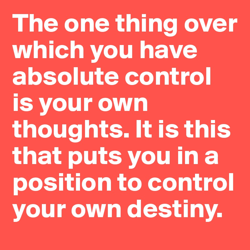 The One Thing Over Which You Have Absolute Control Is Your Own