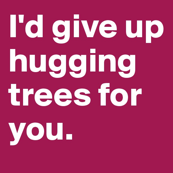 I'd give up hugging trees for you.