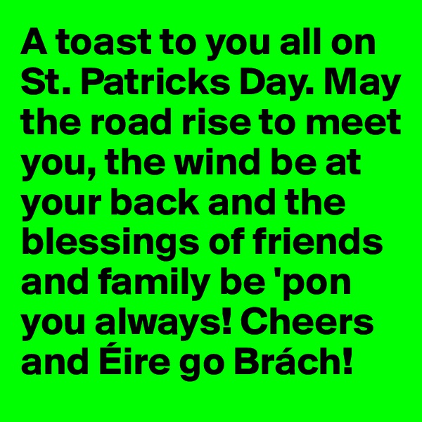 A toast to you all on St. Patricks Day. May the road rise to meet you, the wind be at your back and the blessings of friends and family be 'pon you always! Cheers and Éire go Brách!