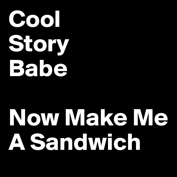 Cool Story Babe  Now Make Me A Sandwich