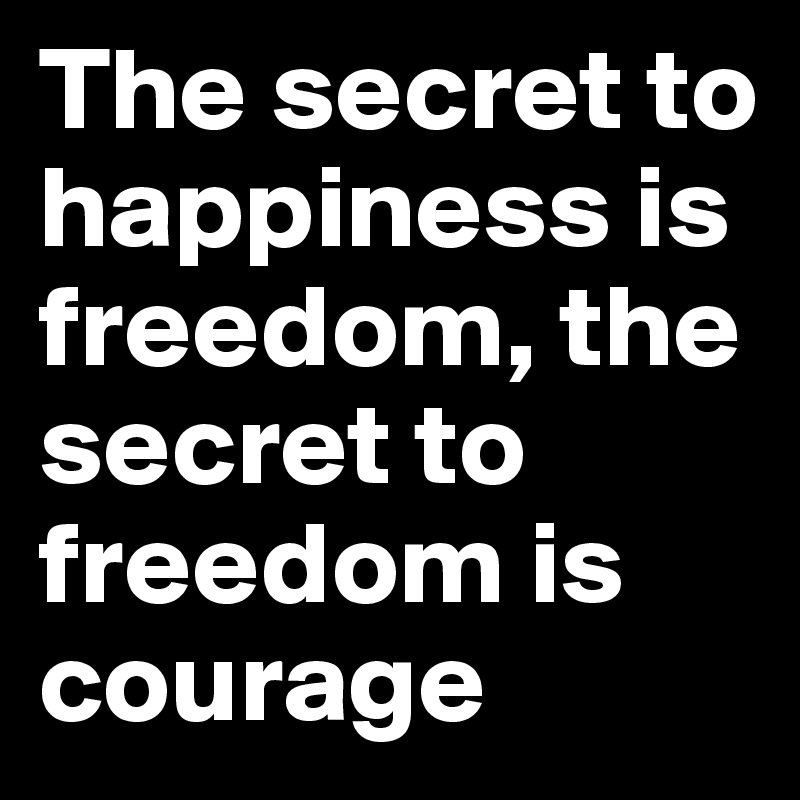 The secret to happiness is freedom, the secret to freedom is courage