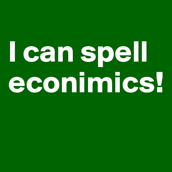 I can spell econimics!