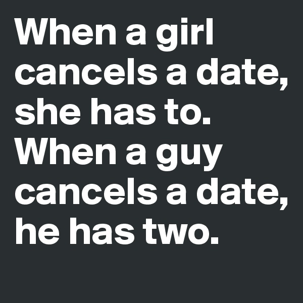 When a girl cancels a date, she has to.  When a guy cancels a date, he has two.