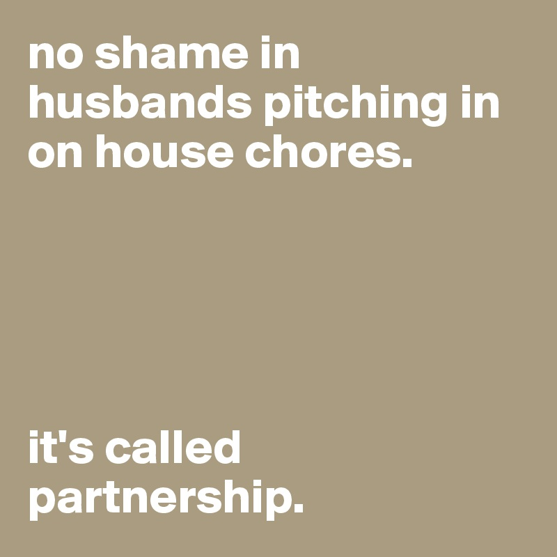 no shame in husbands pitching in on house chores.       it's called partnership.